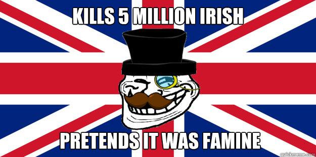 Kills 5 million Irish pretends it was famine