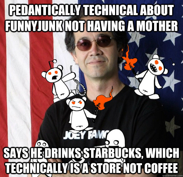 Pedantically technical about FunnyJunk not having a mother Says he drinks Starbucks, which technically is a store not coffee - Pedantically technical about FunnyJunk not having a mother Says he drinks Starbucks, which technically is a store not coffee  Scumbag Charles Carreon funnyjunk lawyer