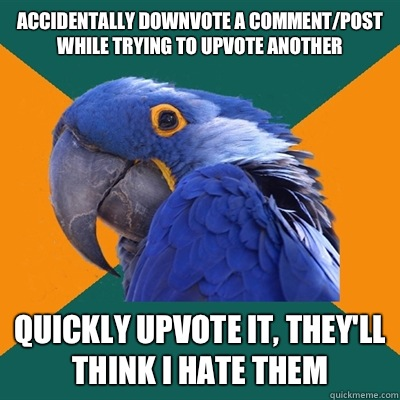 Accidentally downvote a comment/post while trying to upvote another Quickly upvote it, they'll think I hate them - Accidentally downvote a comment/post while trying to upvote another Quickly upvote it, they'll think I hate them  Paranoid Parrot