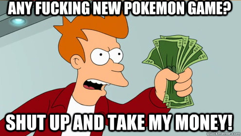 any fucking new pokemon game? shut up and take my money!
