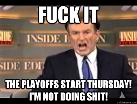 Fuck it The Playoffs start Thursday! I'm not doing shit!  - Fuck it The Playoffs start Thursday! I'm not doing shit!   Bill OReilly Fuck It