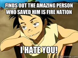 finds out the amazing person who saved him is fire nation I hate you! - finds out the amazing person who saved him is fire nation I hate you!  scumbag lee