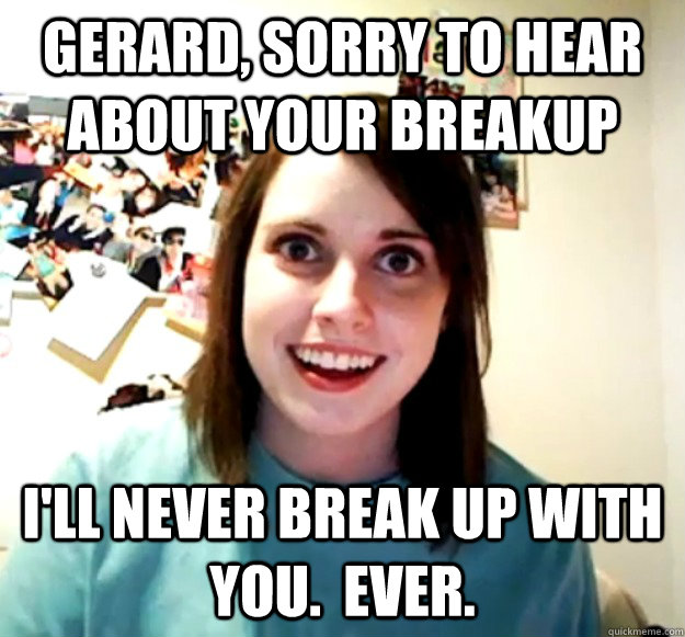 Gerard, sorry to hear about your breakup I'll never break up with you.  Ever. - Gerard, sorry to hear about your breakup I'll never break up with you.  Ever.  Misc