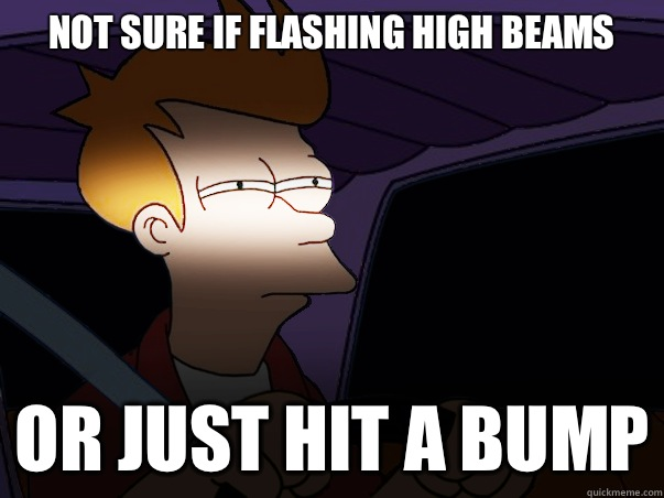 not sure if flashing high beams or just hit a bump - not sure if flashing high beams or just hit a bump  Fry Driving at Night