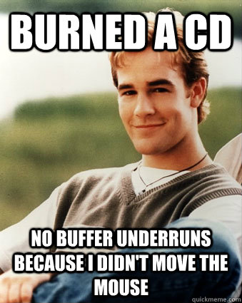 Burned a CD no buffer underruns because I didn't move the mouse - Burned a CD no buffer underruns because I didn't move the mouse  Late 90s kid advantages