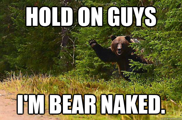 Hold on guys I'm bear naked.