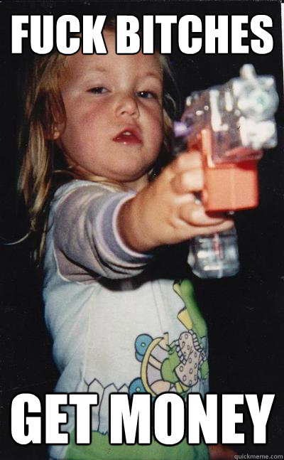Get money fuck bitches