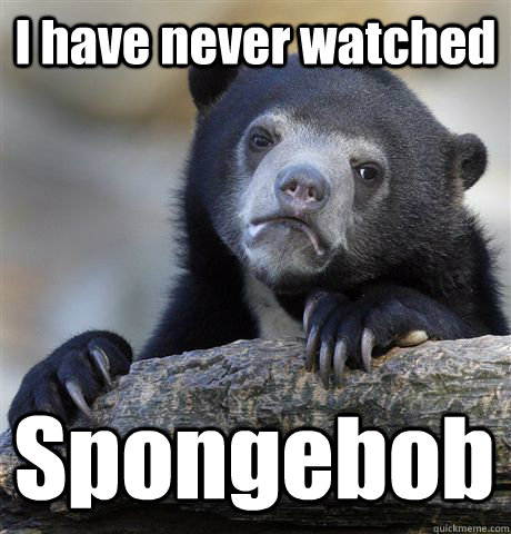 I have never watched Spongebob  - I have never watched Spongebob   Confession Bear