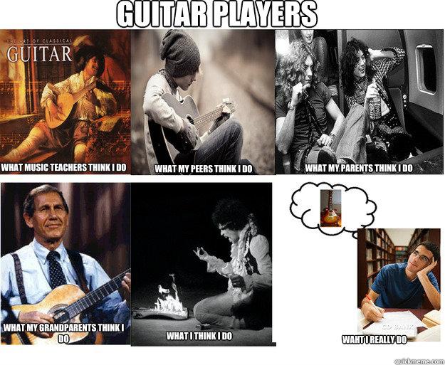Guitar Players What music teachers think i do what my peers think i do what my parents think i do what my grandparents think i do what i think i do waht i really do  Guitar Players