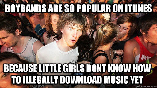 Boybands are so popular on itunes because little girls dont know how to illegally download music yet - Boybands are so popular on itunes because little girls dont know how to illegally download music yet  Sudden Clarity Clarence