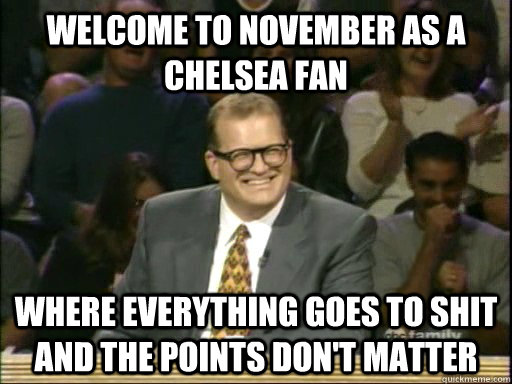 Welcome to November as a Chelsea fan Where everything goes to shit and the points don't matter - Welcome to November as a Chelsea fan Where everything goes to shit and the points don't matter  Drew Carey Whose Line