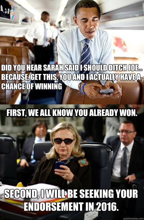 Did you hear Sarah said I should ditch Joe... Because, get this, you and I ACTUALLY have a chance of winning First, we all know you already won. Second, I will be seeking your endorsement in 2016.   Texts From Hillary