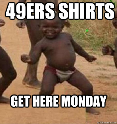 49ers shirts get here monday