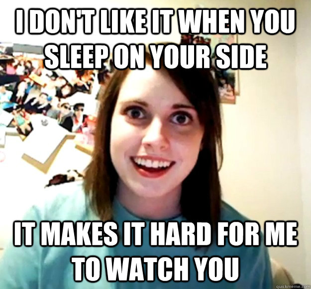 I don't like it when you sleep on your side it makes it hard for me to watch you - I don't like it when you sleep on your side it makes it hard for me to watch you  Overly Attached Girlfriend