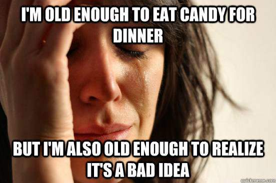 I'm old enough to eat candy for dinner But I'm also old enough to realize it's a bad idea  - I'm old enough to eat candy for dinner But I'm also old enough to realize it's a bad idea   First World Problems
