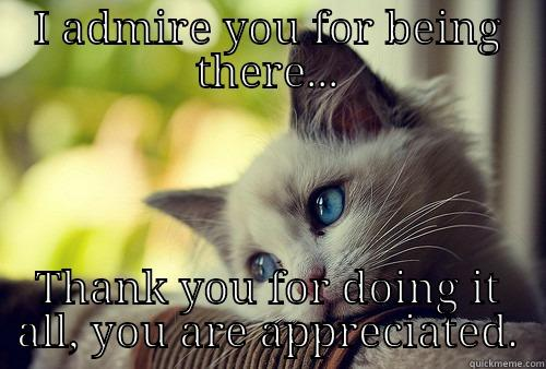 I ADMIRE YOU FOR BEING THERE... THANK YOU FOR DOING IT ALL, YOU ARE APPRECIATED. First World Problems Cat