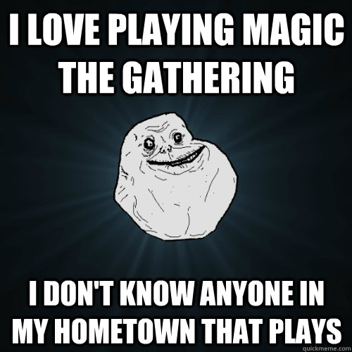 I love playing magic the gathering i don't know anyone in my hometown that plays - I love playing magic the gathering i don't know anyone in my hometown that plays  Forever Alone