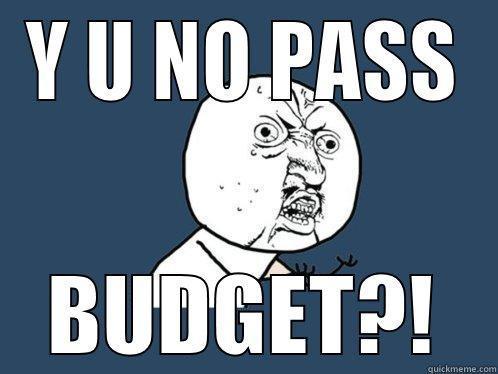 Y U NO PASS BUDGET?! Y U No