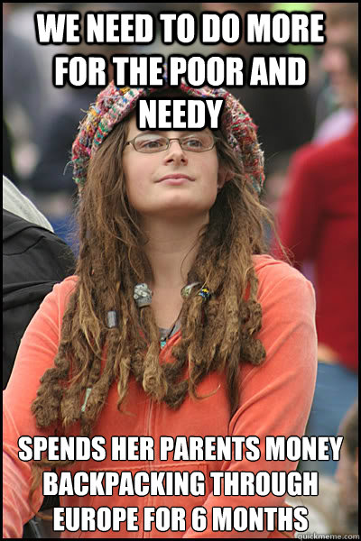 we need to do more for the poor and needy spends her parents money backpacking through europe for 6 months  College Liberal