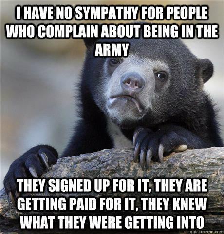 I have no sympathy for people who complain about being in the army they signed up for it, they are getting paid for it, they knew what they were getting into - I have no sympathy for people who complain about being in the army they signed up for it, they are getting paid for it, they knew what they were getting into  Confession Bear