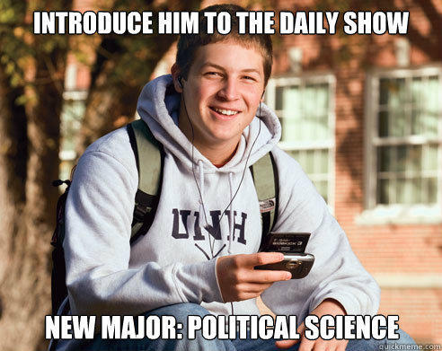 Introduce him to The daily Show New Major: Political Science  College Freshman