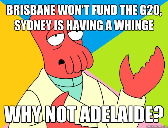Brisbane won't fund the G20, Sydney is having a whinge why not Adelaide? - Brisbane won't fund the G20, Sydney is having a whinge why not Adelaide?  Misc