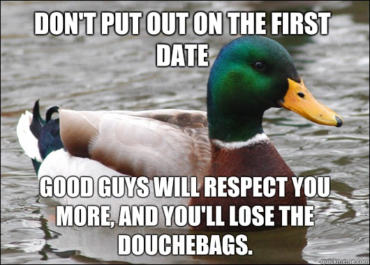 Don't put out on the first date Good guys will respect you more, and you'll lose the douchebags.  - Don't put out on the first date Good guys will respect you more, and you'll lose the douchebags.   Actual Advice Mallard