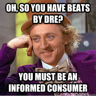 Oh, so you have Beats by dre? you must be an informed consumer - Oh, so you have Beats by dre? you must be an informed consumer  Condescending Wonka
