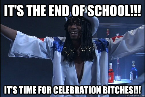 It's the end of school!!! It's time for celebration bitches!!!