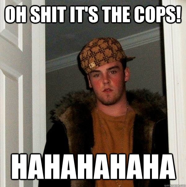 Oh shit it's the cops! hahahahaha - Oh shit it's the cops! hahahahaha  Scumbag Steve