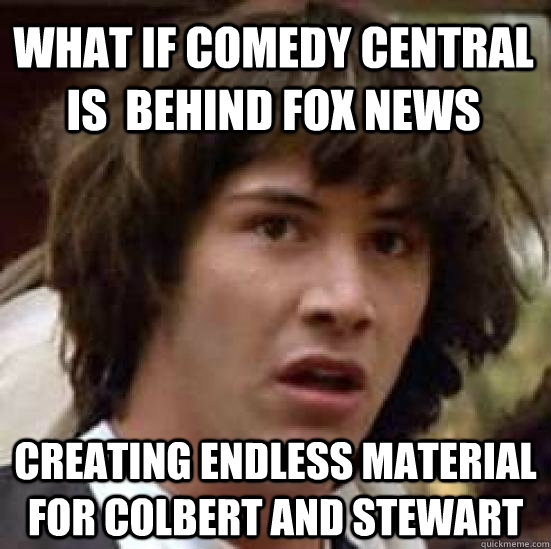what if comedy central is  behind fox news creating endless material for colbert and stewart - what if comedy central is  behind fox news creating endless material for colbert and stewart  conspiracy keanu