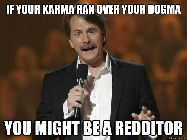 If your karma ran over your dogma You might be a redditor