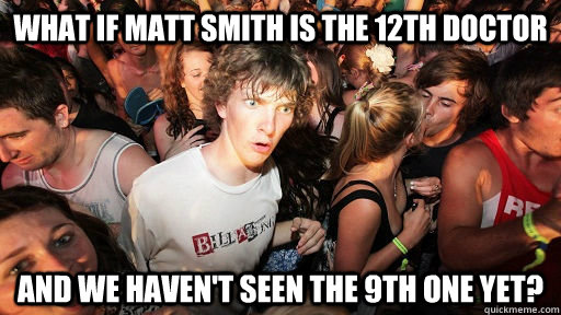 What if Matt SMith is the 12th Doctor And we haven't seen the 9th one yet? - What if Matt SMith is the 12th Doctor And we haven't seen the 9th one yet?  Sudden Clarity Clarence Neopet