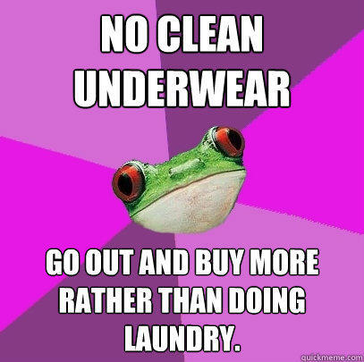 NO CLEAN UNDERWEAR GO OUT AND BUY MORE RATHER THAN DOING LAUNDRY. - NO CLEAN UNDERWEAR GO OUT AND BUY MORE RATHER THAN DOING LAUNDRY.  Foul Bachelorette Frog