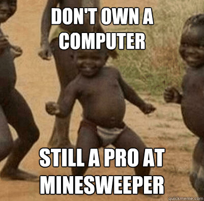 Don't own a computer still a pro at minesweeper
