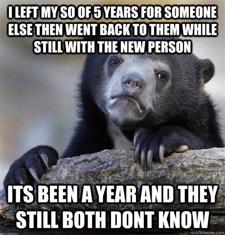 I left my SO of 5 years for someone else then went back to them while still with the new person its been a year and they still both dont know - I left my SO of 5 years for someone else then went back to them while still with the new person its been a year and they still both dont know  Confession Bear