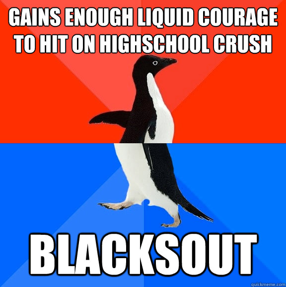 Gains enough liquid courage to hit on Highschool crush Blacksout - Gains enough liquid courage to hit on Highschool crush Blacksout  Socially Awesome Awkward Penguin