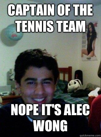 Captain of the tennis team Nope it's Alec Wong