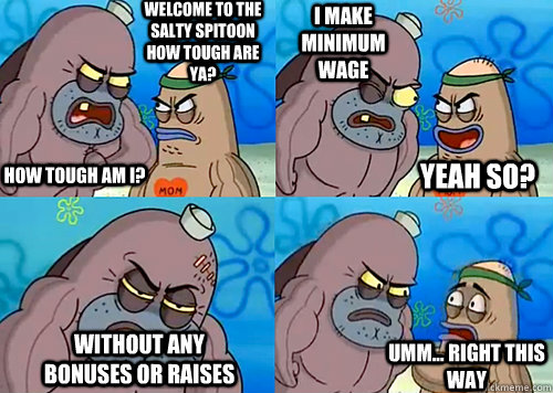 Welcome to the Salty Spitoon how tough are ya? HOW TOUGH AM I? I make minimum wage without any bonuses or raises Umm... Right this way Yeah so? - Welcome to the Salty Spitoon how tough are ya? HOW TOUGH AM I? I make minimum wage without any bonuses or raises Umm... Right this way Yeah so?  Salty Spitoon How Tough Are Ya