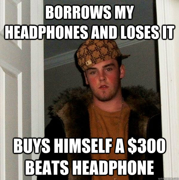 Borrows my headphones and loses it Buys himself a $300 beats headphone - Borrows my headphones and loses it Buys himself a $300 beats headphone  Scumbag Steve