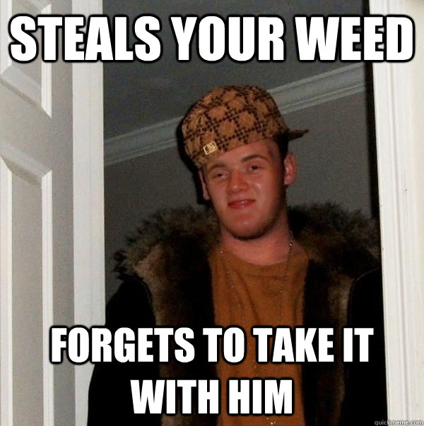 STEALS YOUR WEED FORGETS TO TAKE IT WITH HIM