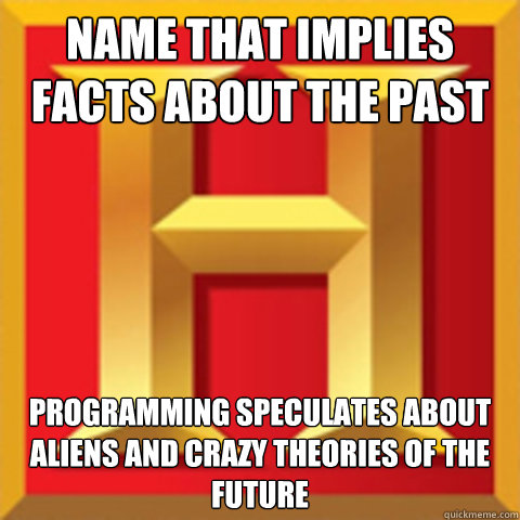 name that implies facts about the past programming speculates about aliens and crazy theories of the future - name that implies facts about the past programming speculates about aliens and crazy theories of the future  Misc