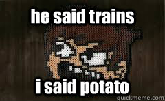 he said trains i said potato