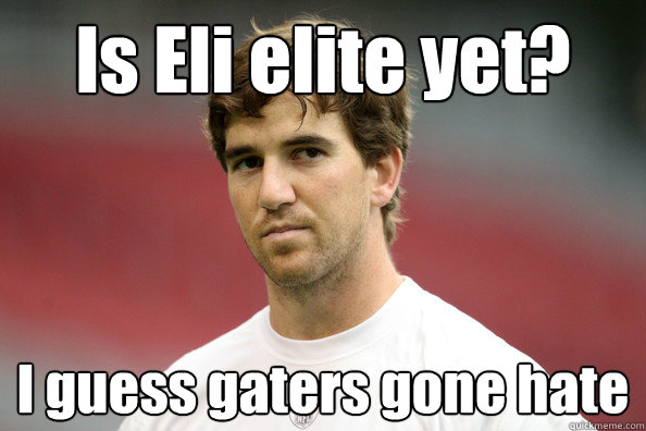Is Eli elite yet? I guess gaters gone hate