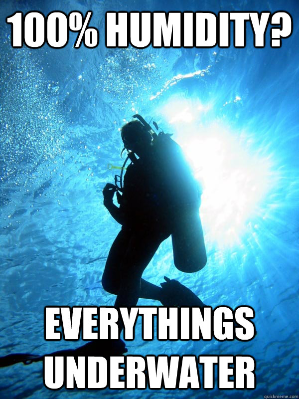 100% Humidity? Everythings underwater - 100% Humidity? Everythings underwater  Scuba Sam