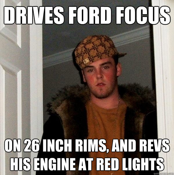 00b213ce05eb4e1c00fc58b777c44b5a58be140150b47a440c0a5480407a9331 drives ford focus on 26 inch rims, and revs his engine at red,Ford Focus Meme