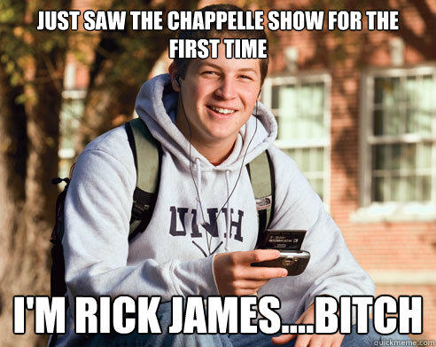 Just saw The Chappelle Show for the first time  I'm Rick James....Bitch - Just saw The Chappelle Show for the first time  I'm Rick James....Bitch  College Freshman