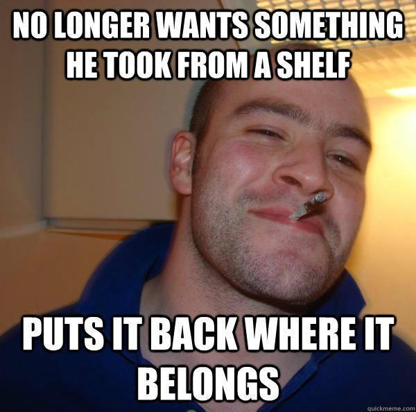No longer wants something he took from a shelf puts it back where it belongs  Good Guy Greg