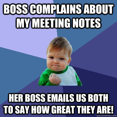 boss complains about my meeting notes her boss emails us both to say how great they are! - boss complains about my meeting notes her boss emails us both to say how great they are!  Success Kid