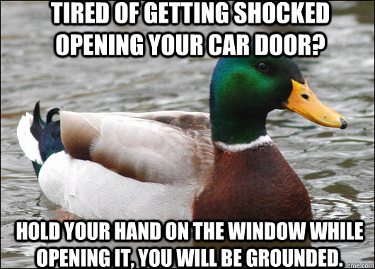 tired of getting shocked opening your car door? hold your hand on the window while opening it, you will be grounded.  - tired of getting shocked opening your car door? hold your hand on the window while opening it, you will be grounded.   Actual Advice Mallard
